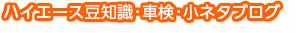 ハイエース豆知識・車検・小ネタブログ