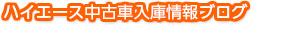 ハイエース中古車入庫情報ブログ